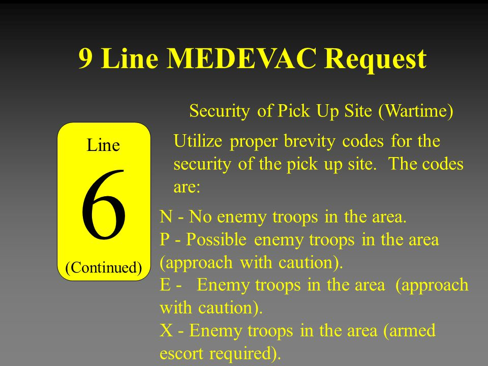 9 Line MEDEVAC Request Security of Pick Up Site (Wartime) 6 (Continued) N - No enemy troops in the area. P - Possible enemy troops in the area (approa