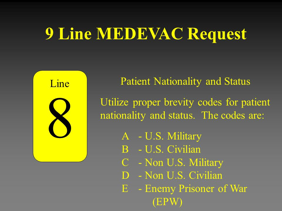 9 Line MEDEVAC Request Patient Nationality and Status 8 Utilize proper brevity codes for patient nationality and status. The codes are: A - U.S. Milit