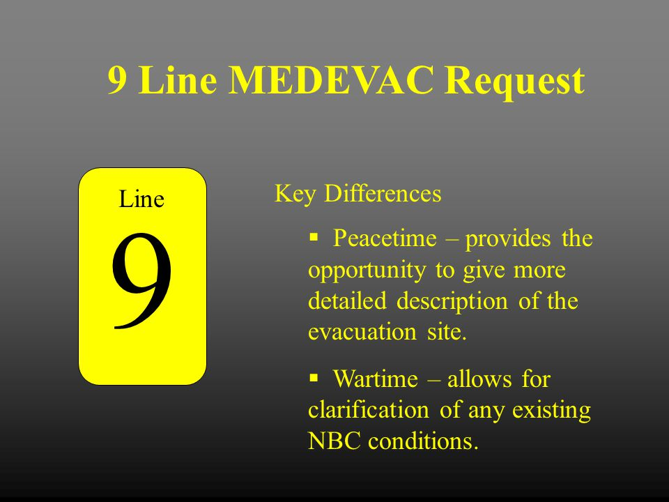 9 Line MEDEVAC Request Key Differences  Peacetime – provides the opportunity to give more detailed description of the evacuation site.  Wartime – al
