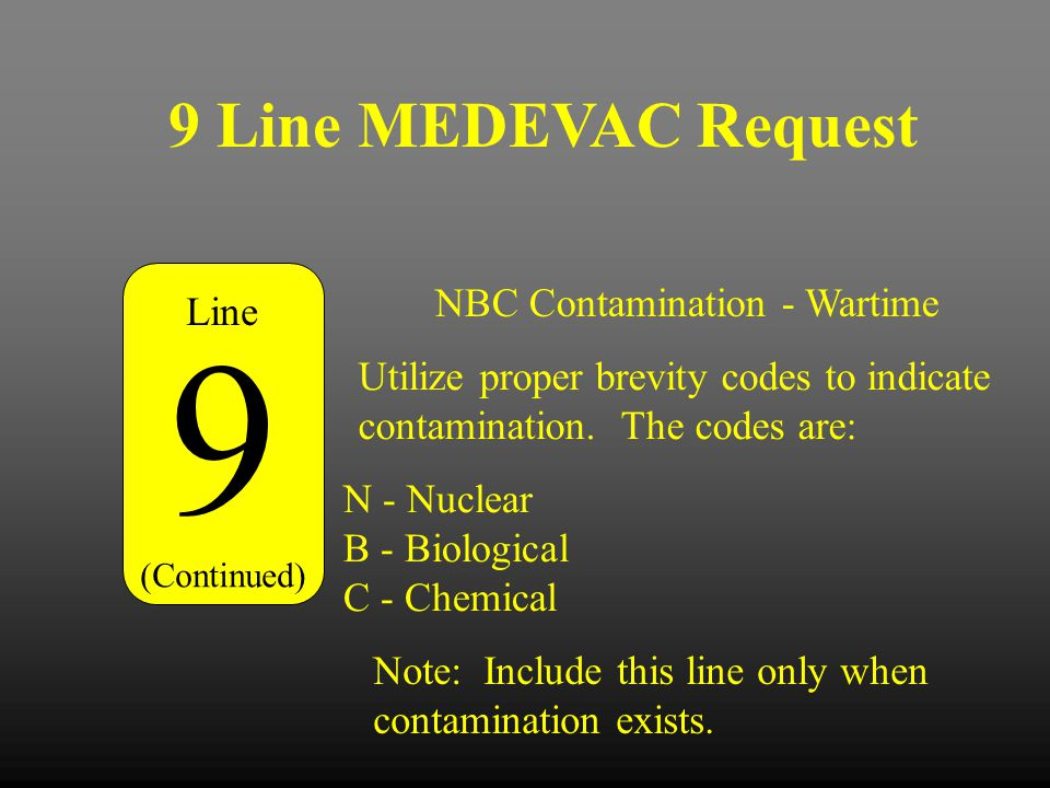 9 Line MEDEVAC Request 9 (Continued) Line NBC Contamination - Wartime N - Nuclear B - Biological C - Chemical Utilize proper brevity codes to indicate