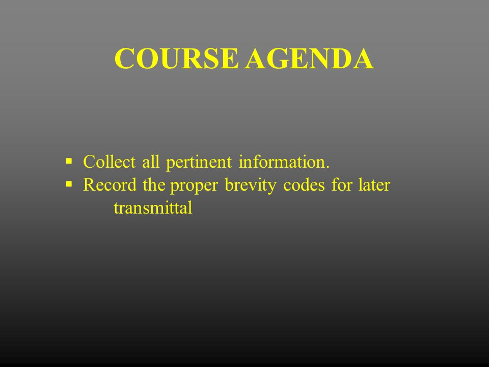 COURSE AGENDA  Collect all pertinent information.  Record the proper brevity codes for later transmittal