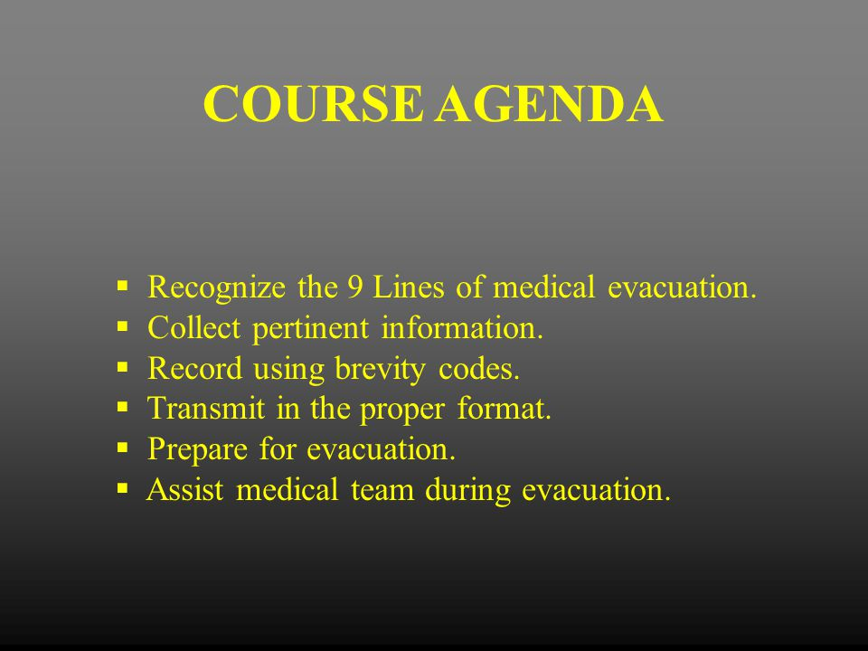 COURSE AGENDA  Recognize the 9 Lines of medical evacuation.  Collect pertinent information.  Record using brevity codes.  Transmit in the proper f