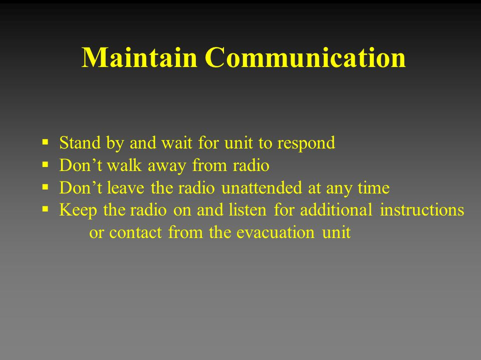 Maintain Communication  Stand by and wait for unit to respond  Don't walk away from radio  Don't leave the radio unattended at any time  Keep the