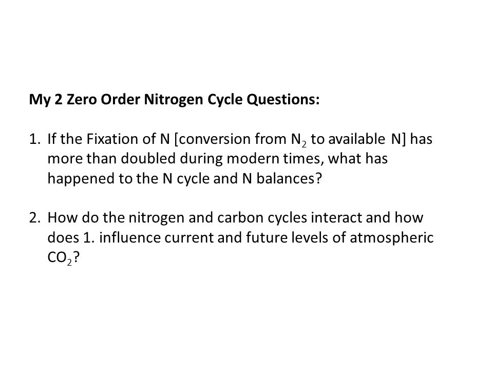 My 2 Zero Order Nitrogen Cycle Questions: 1.If the Fixation of N [conversion from N 2 to available N] has more than doubled during modern times, what has happened to the N cycle and N balances.
