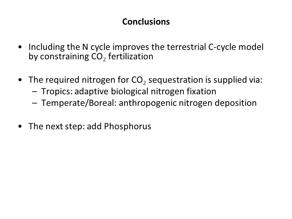 Conclusions Including the N cycle improves the terrestrial C-cycle model by constraining CO 2 fertilization The required nitrogen for CO 2 sequestration is supplied via: –Tropics: adaptive biological nitrogen fixation –Temperate/Boreal: anthropogenic nitrogen deposition The next step: add Phosphorus