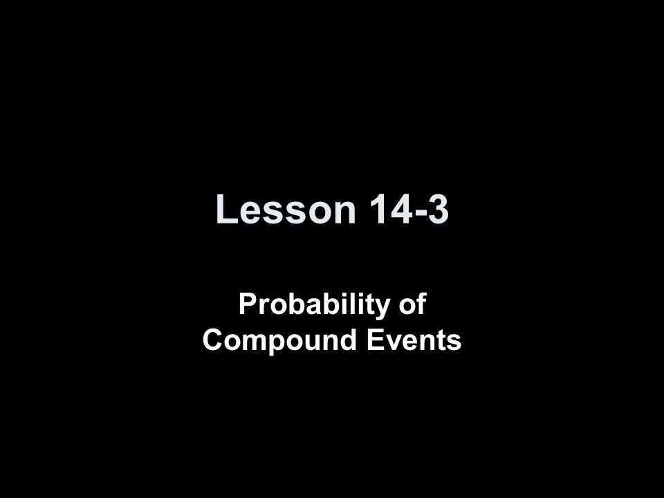 Lesson 14-3 Probability of Compound Events
