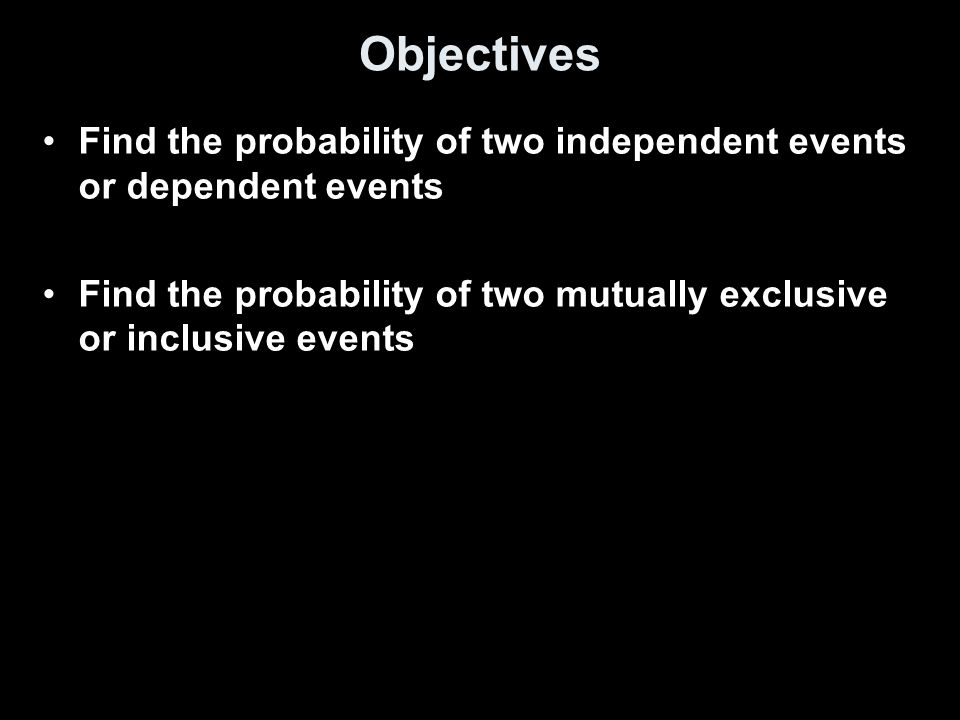 Objectives Find the probability of two independent events or dependent events Find the probability of two mutually exclusive or inclusive events
