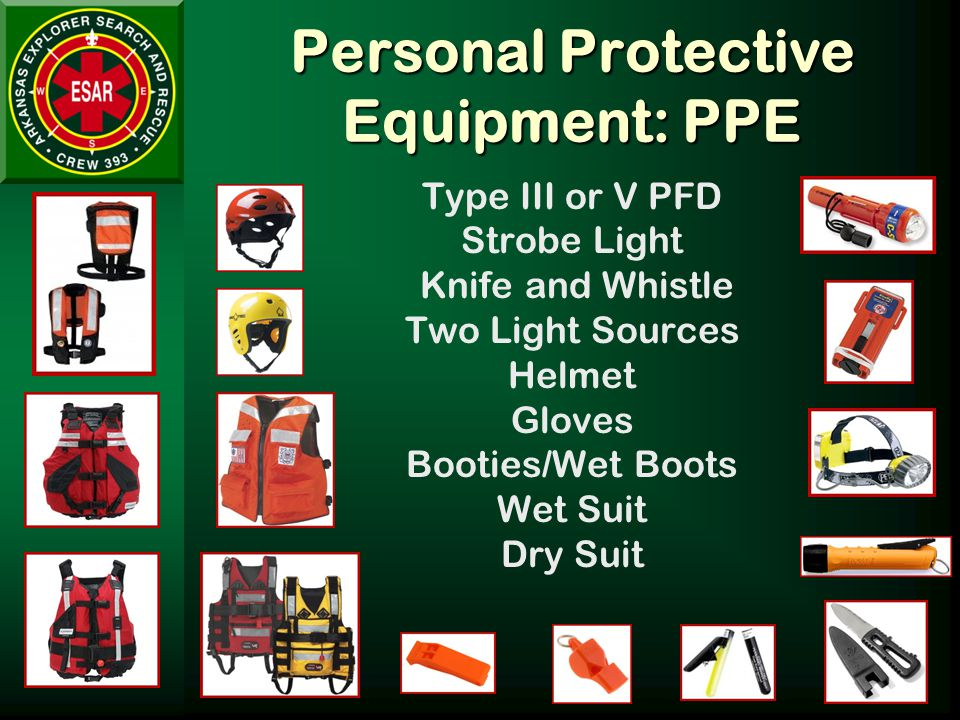 Personal Protective Equipment: PPE Type III or V PFD Strobe Light Knife and Whistle Two Light Sources Helmet Gloves Booties/Wet Boots Wet Suit Dry Suit