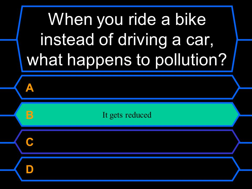 Christopher Columbus Ponce de Leon Vasco de Gama Larry King When you ride a bike instead of driving a car, what happens to pollution.