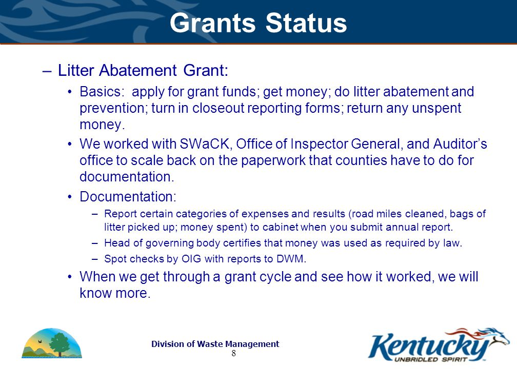 Division of Waste Management 8 Grants Status –Litter Abatement Grant: Basics: apply for grant funds; get money; do litter abatement and prevention; turn in closeout reporting forms; return any unspent money.