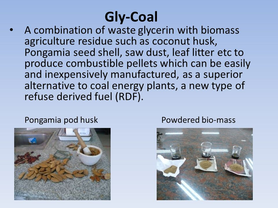 Gly-Coal A combination of waste glycerin with biomass agriculture residue such as coconut husk, Pongamia seed shell, saw dust, leaf litter etc to produce combustible pellets which can be easily and inexpensively manufactured, as a superior alternative to coal energy plants, a new type of refuse derived fuel (RDF).