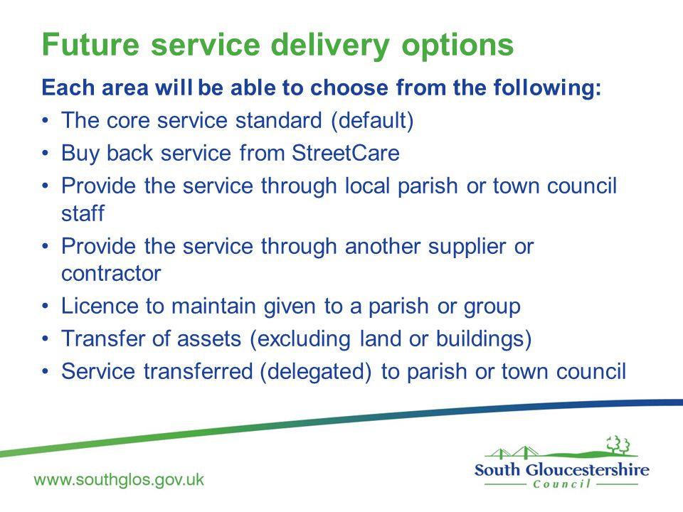 Future service delivery options Each area will be able to choose from the following: The core service standard (default) Buy back service from StreetCare Provide the service through local parish or town council staff Provide the service through another supplier or contractor Licence to maintain given to a parish or group Transfer of assets (excluding land or buildings) Service transferred (delegated) to parish or town council