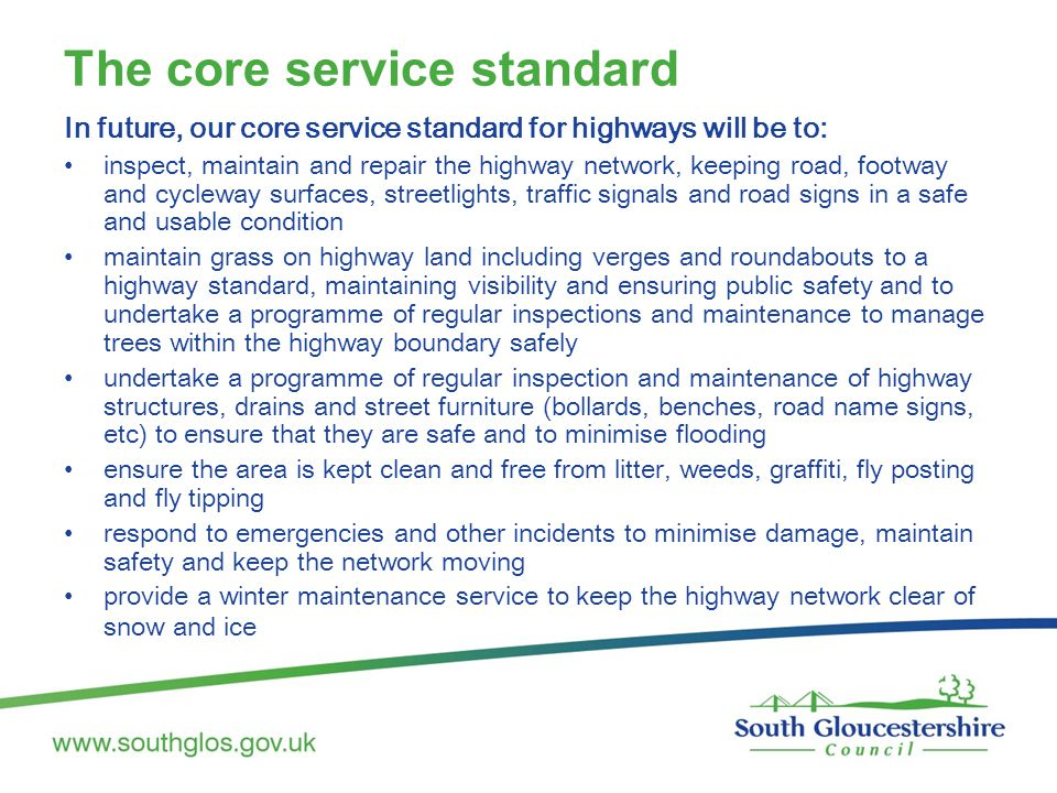 The core service standard In future, our core service standard for highways will be to: inspect, maintain and repair the highway network, keeping road