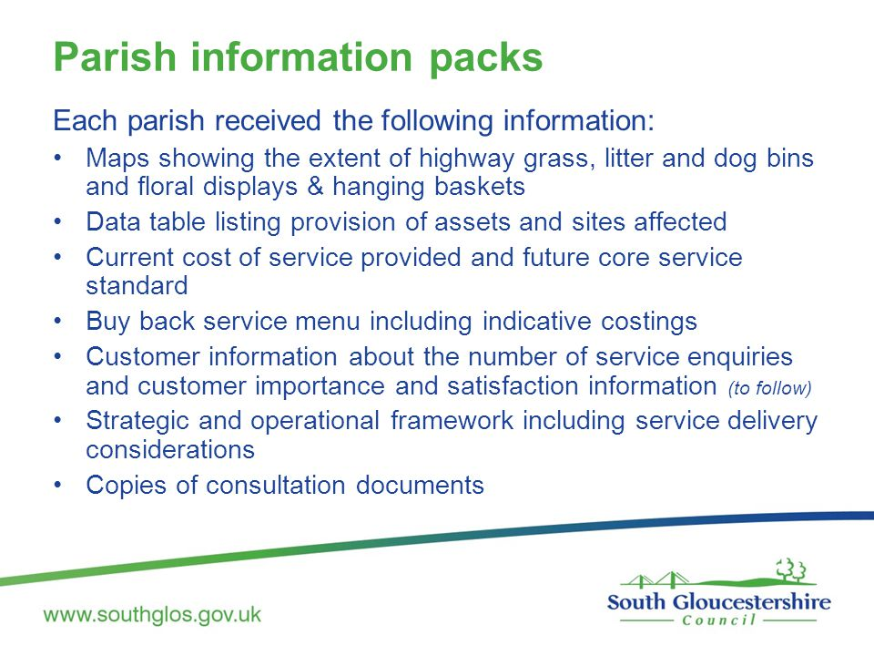 Parish information packs Each parish received the following information: Maps showing the extent of highway grass, litter and dog bins and floral displays & hanging baskets Data table listing provision of assets and sites affected Current cost of service provided and future core service standard Buy back service menu including indicative costings Customer information about the number of service enquiries and customer importance and satisfaction information (to follow) Strategic and operational framework including service delivery considerations Copies of consultation documents