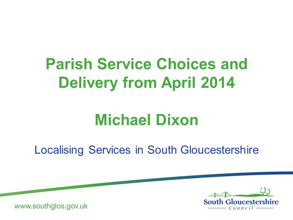 Parish Service Choices and Delivery from April 2014 Michael Dixon Localising Services in South Gloucestershire