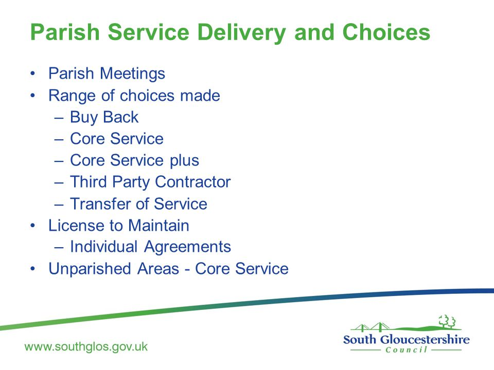 Parish Service Delivery and Choices Parish Meetings Range of choices made –Buy Back –Core Service –Core Service plus –Third Party Contractor –Transfer of Service License to Maintain –Individual Agreements Unparished Areas - Core Service