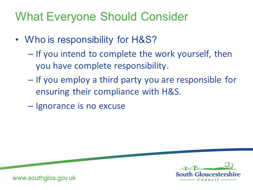 What Everyone Should Consider Who is responsibility for H&S? – If you intend to complete the work yourself, then you have complete responsibility. – I