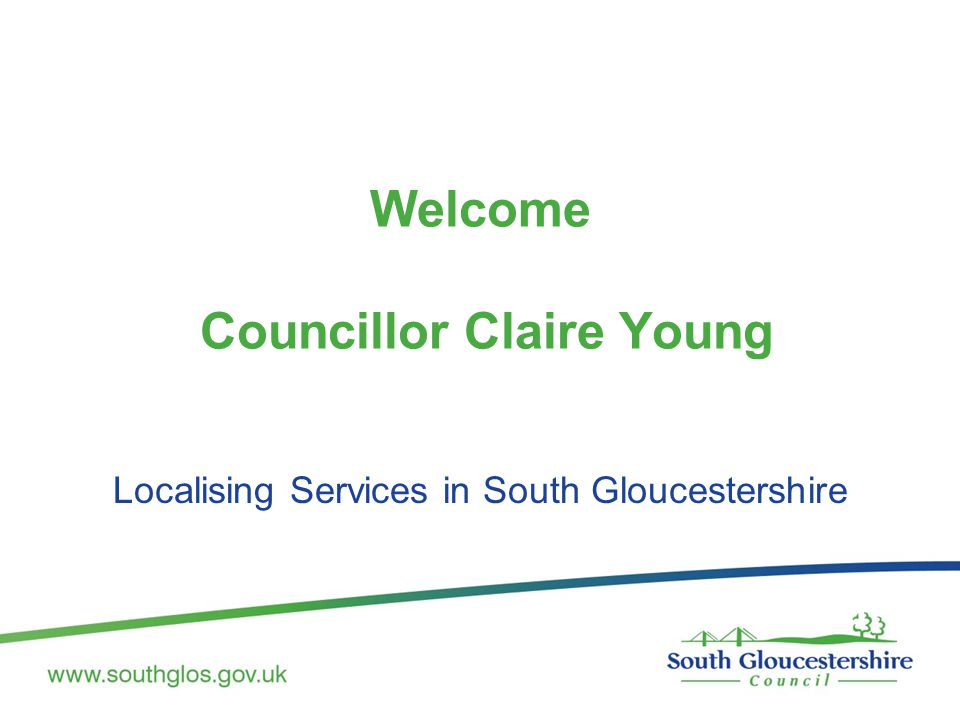 Welcome Councillor Claire Young Localising Services in South Gloucestershire