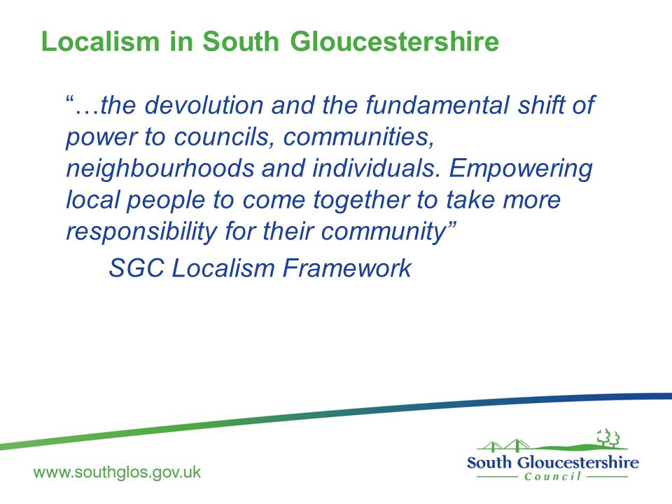 "Localism in South Gloucestershire ""…the devolution and the fundamental shift of power to councils, communities, neighbourhoods and individuals. Empowe"