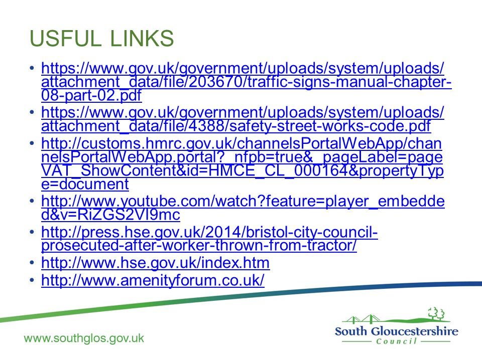 USFUL LINKS https://www.gov.uk/government/uploads/system/uploads/ attachment_data/file/203670/traffic-signs-manual-chapter- 08-part-02.pdfhttps://www.gov.uk/government/uploads/system/uploads/ attachment_data/file/203670/traffic-signs-manual-chapter- 08-part-02.pdf https://www.gov.uk/government/uploads/system/uploads/ attachment_data/file/4388/safety-street-works-code.pdfhttps://www.gov.uk/government/uploads/system/uploads/ attachment_data/file/4388/safety-street-works-code.pdf http://customs.hmrc.gov.uk/channelsPortalWebApp/chan nelsPortalWebApp.portal?_nfpb=true&_pageLabel=page VAT_ShowContent&id=HMCE_CL_000164&propertyTyp e=documenthttp://customs.hmrc.gov.uk/channelsPortalWebApp/chan nelsPortalWebApp.portal?_nfpb=true&_pageLabel=page VAT_ShowContent&id=HMCE_CL_000164&propertyTyp e=document http://www.youtube.com/watch?feature=player_embedde d&v=RiZGS2VI9mchttp://www.youtube.com/watch?feature=player_embedde d&v=RiZGS2VI9mc http://press.hse.gov.uk/2014/bristol-city-council- prosecuted-after-worker-thrown-from-tractor/http://press.hse.gov.uk/2014/bristol-city-council- prosecuted-after-worker-thrown-from-tractor/ http://www.hse.gov.uk/index.htm http://www.amenityforum.co.uk/
