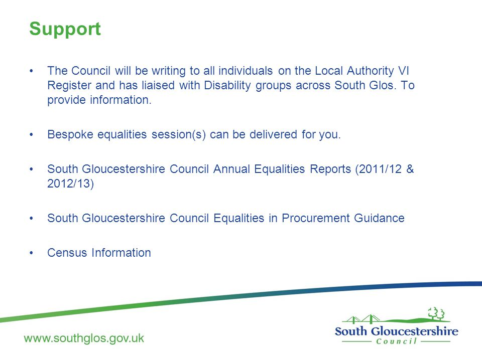 Support The Council will be writing to all individuals on the Local Authority VI Register and has liaised with Disability groups across South Glos. To
