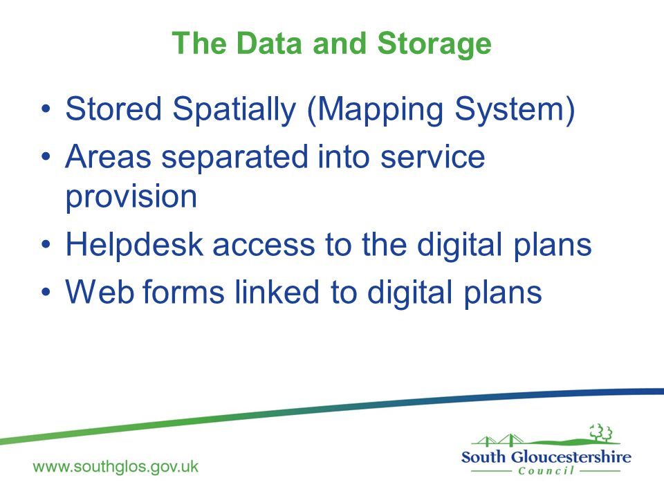 The Data and Storage Stored Spatially (Mapping System) Areas separated into service provision Helpdesk access to the digital plans Web forms linked to digital plans