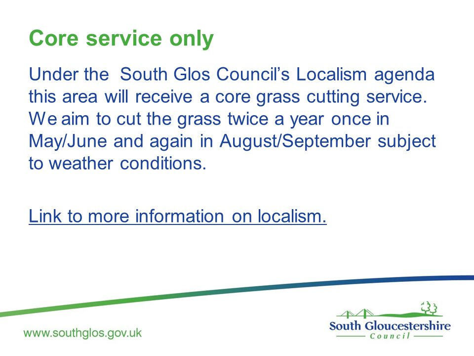 Core service only Under the South Glos Council's Localism agenda this area will receive a core grass cutting service. We aim to cut the grass twice a