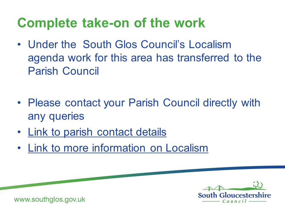 Complete take-on of the work Under the South Glos Council's Localism agenda work for this area has transferred to the Parish Council Please contact your Parish Council directly with any queries Link to parish contact details Link to more information on Localism