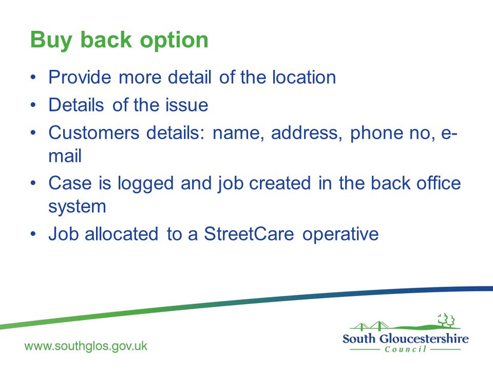 Buy back option Provide more detail of the location Details of the issue Customers details: name, address, phone no, e- mail Case is logged and job cr