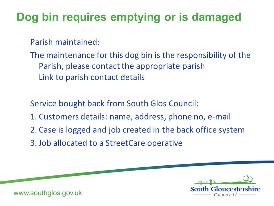 Dog bin requires emptying or is damaged Parish maintained: The maintenance for this dog bin is the responsibility of the Parish, please contact the appropriate parish Link to parish contact details Service bought back from South Glos Council: 1.Customers details: name, address, phone no, e-mail 2.Case is logged and job created in the back office system 3.Job allocated to a StreetCare operative