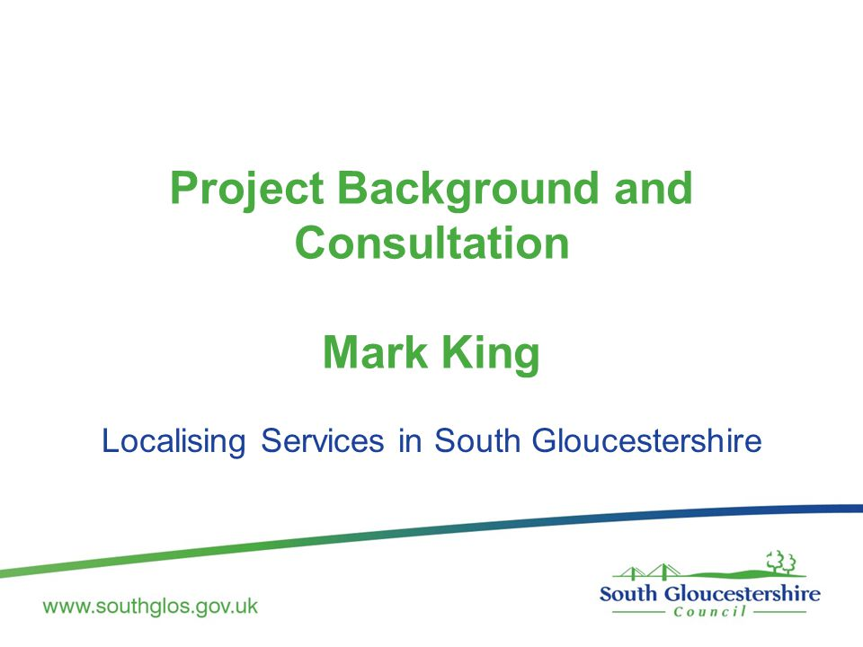 Project Background and Consultation Mark King Localising Services in South Gloucestershire