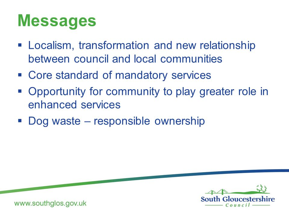 Messages  Localism, transformation and new relationship between council and local communities  Core standard of mandatory services  Opportunity for