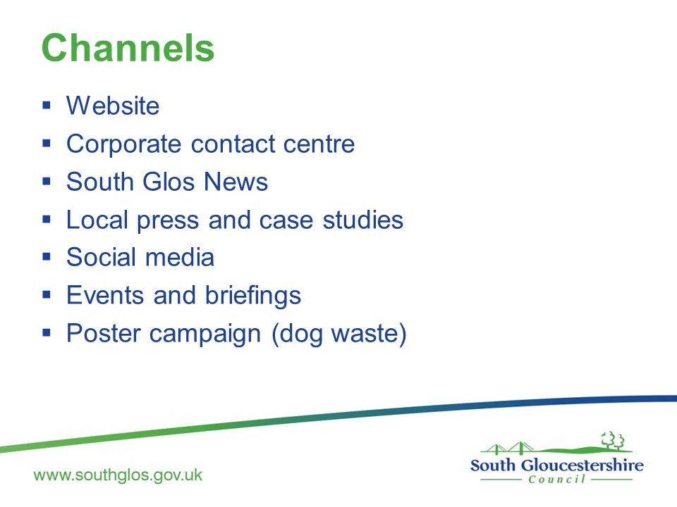 Channels  Website  Corporate contact centre  South Glos News  Local press and case studies  Social media  Events and briefings  Poster campaign (dog waste)