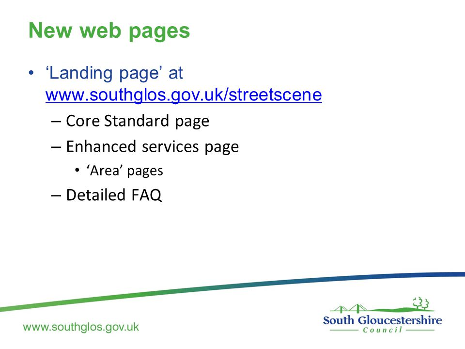 New web pages 'Landing page' at www.southglos.gov.uk/streetscene www.southglos.gov.uk/streetscene – Core Standard page – Enhanced services page 'Area' pages – Detailed FAQ