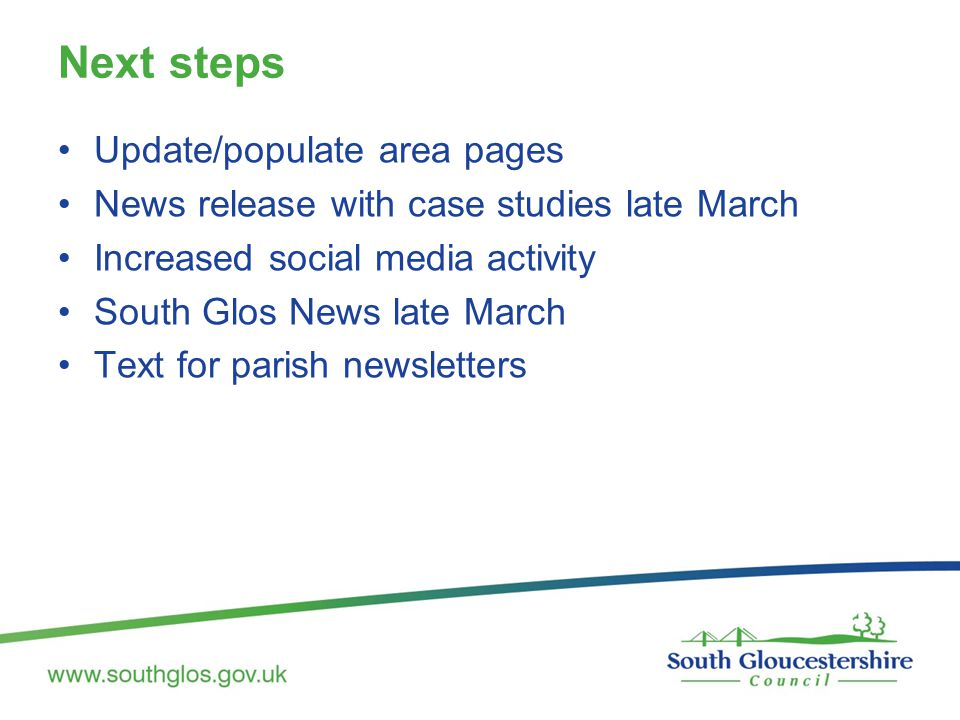 Next steps Update/populate area pages News release with case studies late March Increased social media activity South Glos News late March Text for parish newsletters