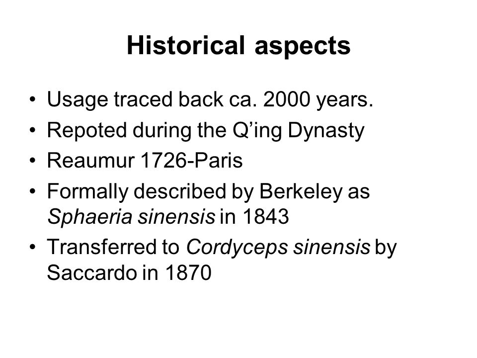 Historical aspects Usage traced back ca. 2000 years. Repoted during the Q'ing Dynasty Reaumur 1726-Paris Formally described by Berkeley as Sphaeria si