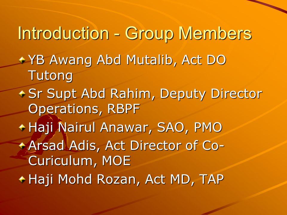 Introduction - Group Members YB Awang Abd Mutalib, Act DO Tutong Sr Supt Abd Rahim, Deputy Director Operations, RBPF Haji Nairul Anawar, SAO, PMO Arsad Adis, Act Director of Co- Curiculum, MOE Haji Mohd Rozan, Act MD, TAP