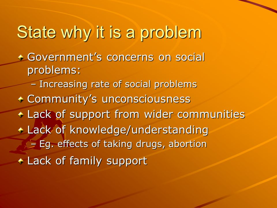 State why it is a problem Government's concerns on social problems: –Increasing rate of social problems Community's unconsciousness Lack of support fr