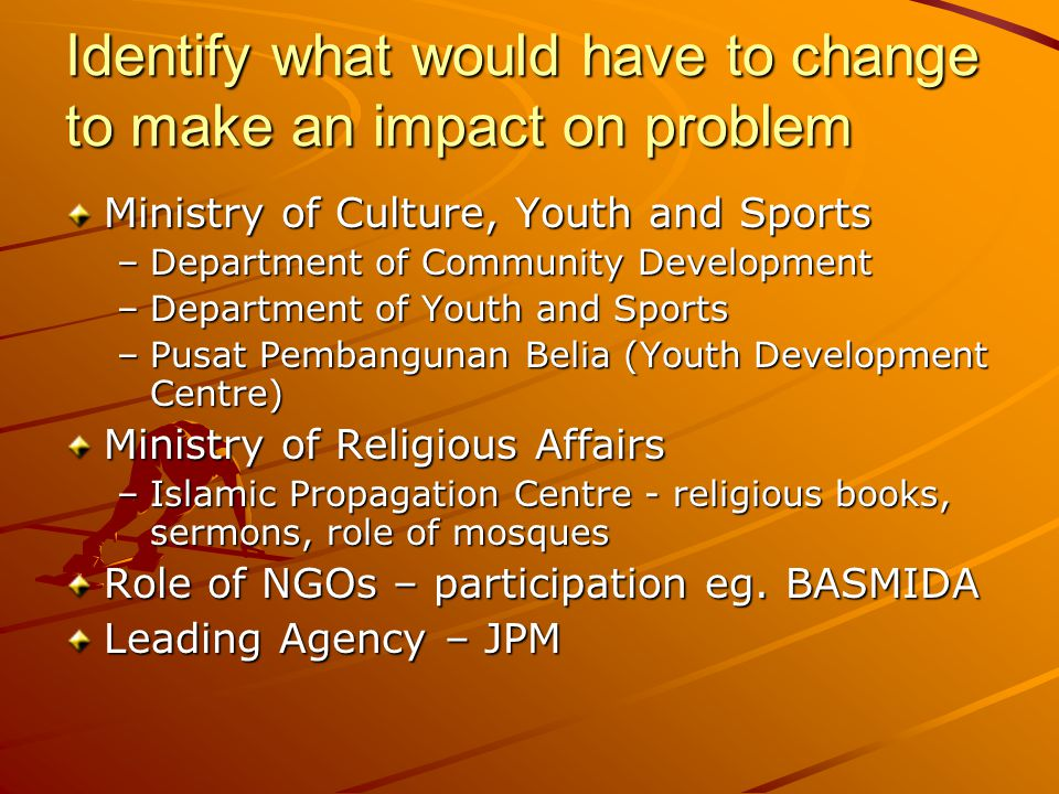 Identify what would have to change to make an impact on problem Ministry of Culture, Youth and Sports –Department of Community Development –Department of Youth and Sports –Pusat Pembangunan Belia (Youth Development Centre) Ministry of Religious Affairs –Islamic Propagation Centre - religious books, sermons, role of mosques Role of NGOs – participation eg.