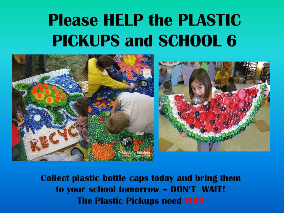 Please HELP the PLASTIC PICKUPS and SCHOOL 6 Matthew Roesl Collect plastic bottle caps today and bring them to your school tomorrow – DON'T WAIT.