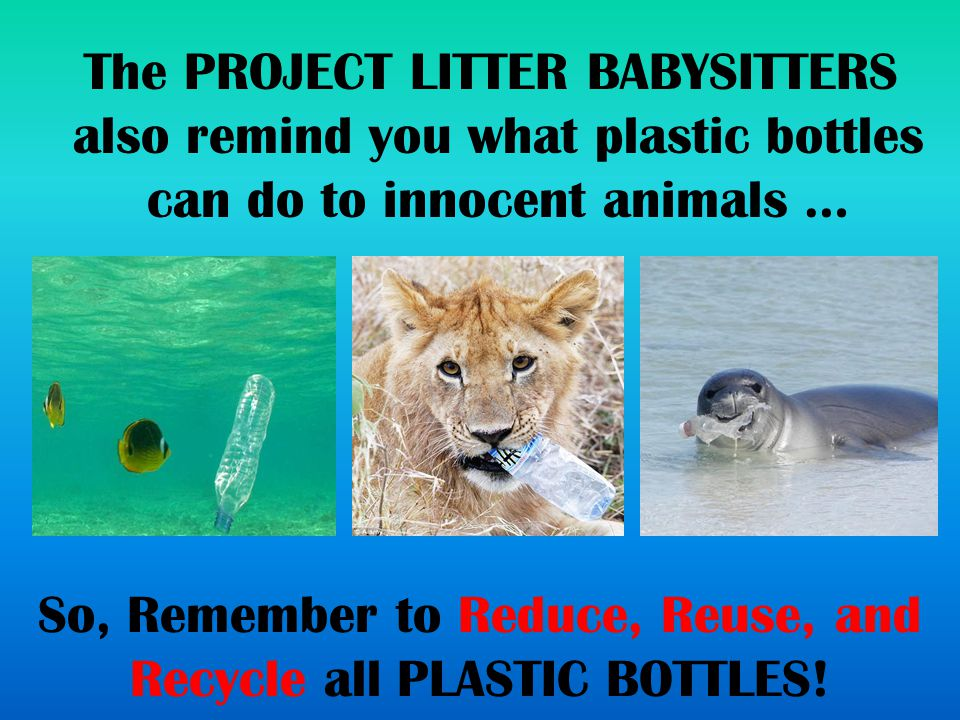 So, Remember to Reduce, Reuse, and Recycle all PLASTIC BOTTLES.