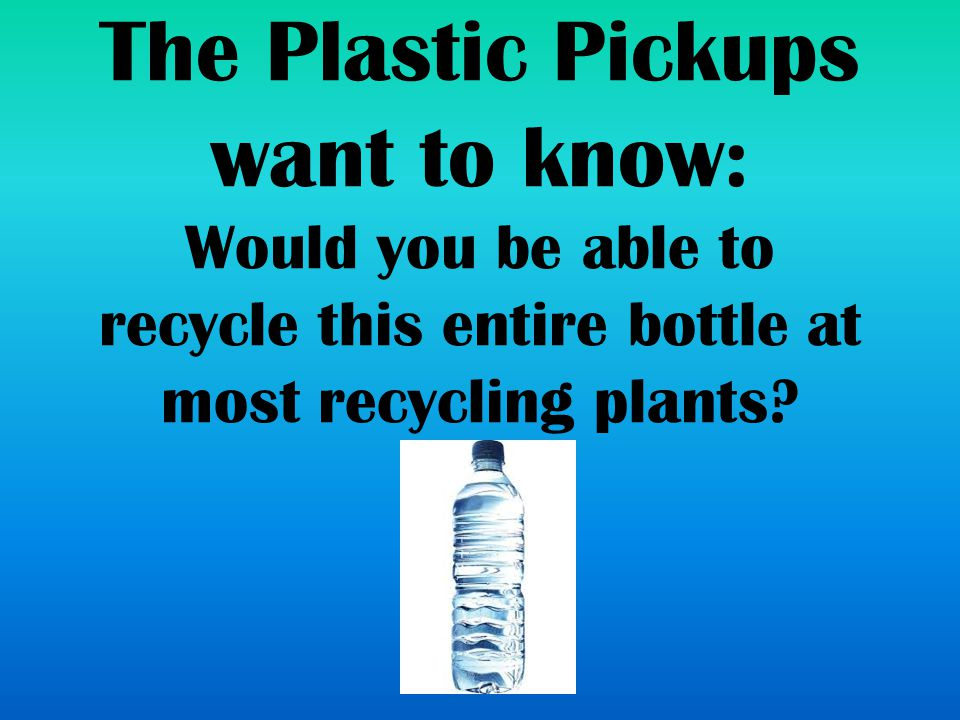 The Plastic Pickups want to know: Would you be able to recycle this entire bottle at most recycling plants