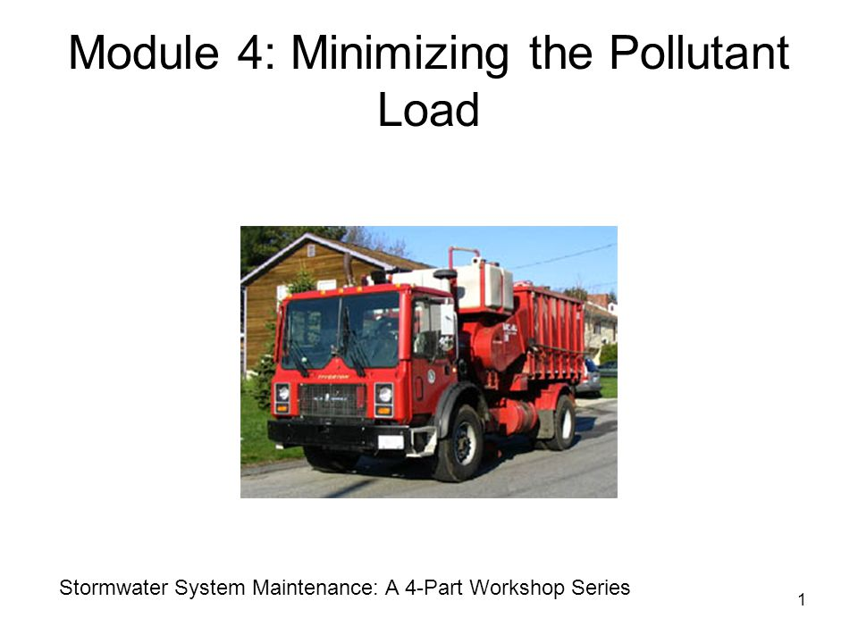1 Module 4: Minimizing the Pollutant Load Stormwater System Maintenance: A 4-Part Workshop Series