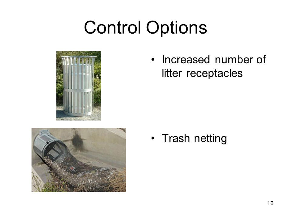 16 Control Options Increased number of litter receptacles Trash netting