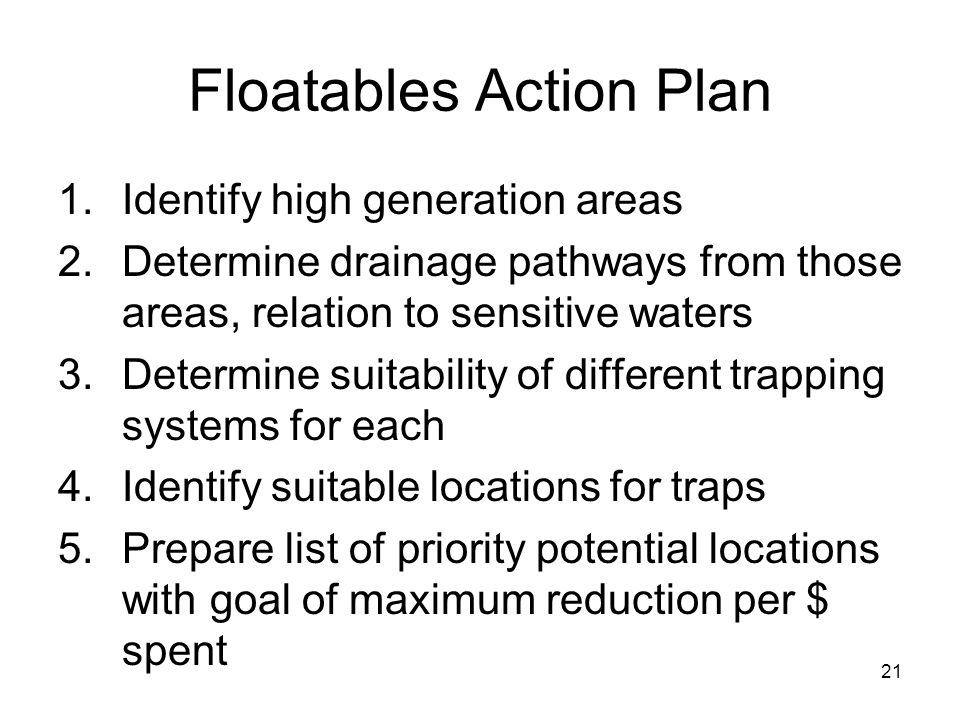 21 Floatables Action Plan 1.Identify high generation areas 2.Determine drainage pathways from those areas, relation to sensitive waters 3.Determine suitability of different trapping systems for each 4.Identify suitable locations for traps 5.Prepare list of priority potential locations with goal of maximum reduction per $ spent