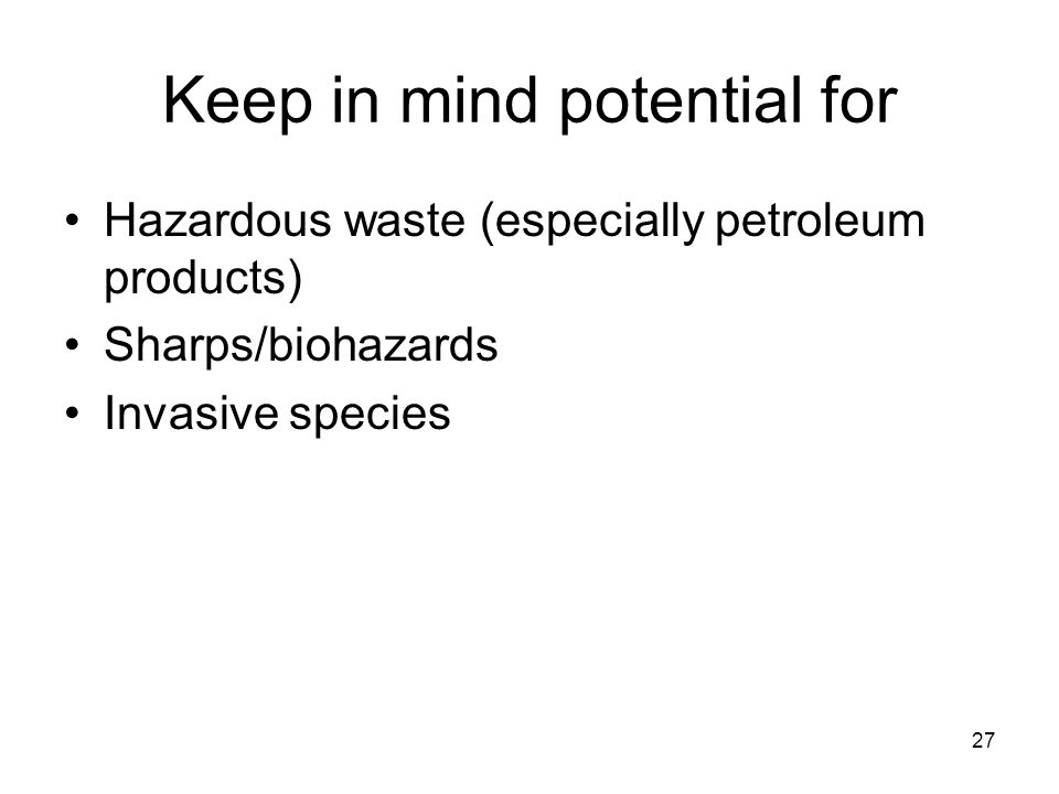 27 Keep in mind potential for Hazardous waste (especially petroleum products) Sharps/biohazards Invasive species