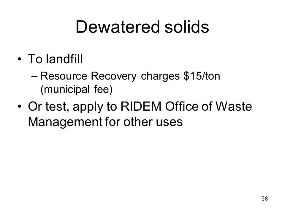 38 Dewatered solids To landfill –Resource Recovery charges $15/ton (municipal fee) Or test, apply to RIDEM Office of Waste Management for other uses