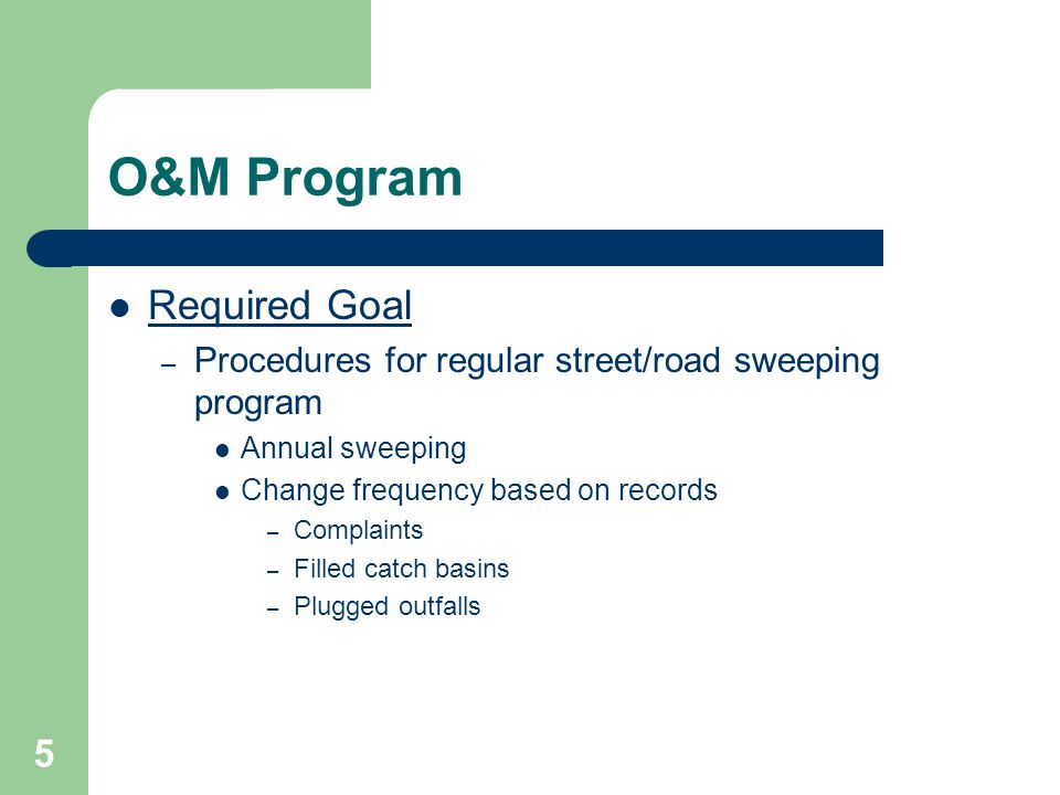 5 O&M Program Required Goal – Procedures for regular street/road sweeping program Annual sweeping Change frequency based on records – Complaints – Filled catch basins – Plugged outfalls