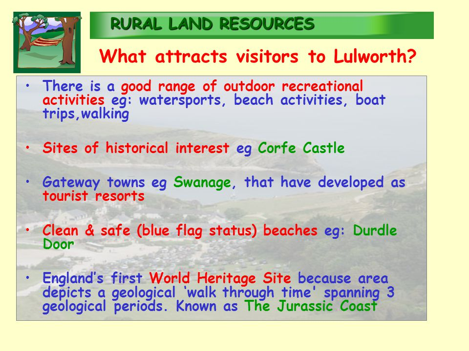 RURALLAND RESOURCES RURAL LAND RESOURCES There is a good range of outdoor recreational activities eg: watersports, beach activities, boat trips,walking Sites of historical interest eg Corfe Castle Gateway towns eg Swanage, that have developed as tourist resorts Clean & safe (blue flag status) beaches eg: Durdle Door England's first World Heritage Site because area depicts a geological 'walk through time spanning 3 geological periods.