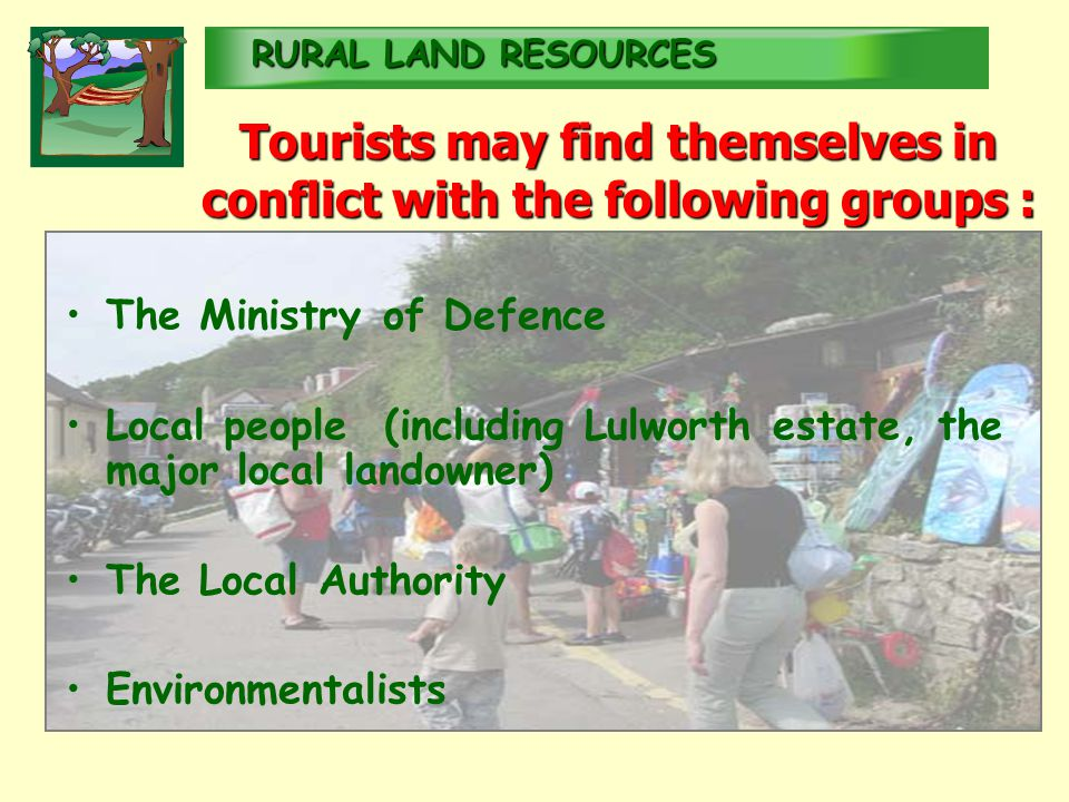 RURALLAND RESOURCES RURAL LAND RESOURCES Tourists may find themselves in conflict with the following groups : The Ministry of Defence Local people (including Lulworth estate, the major local landowner) The Local Authority Environmentalists